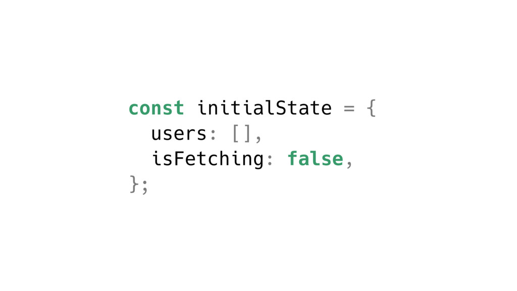 const initialState = { users: [], isFetching: f...