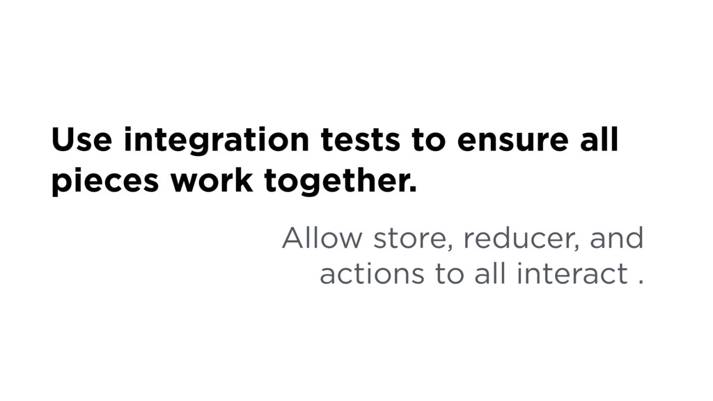 Use integration tests to ensure all pieces work...