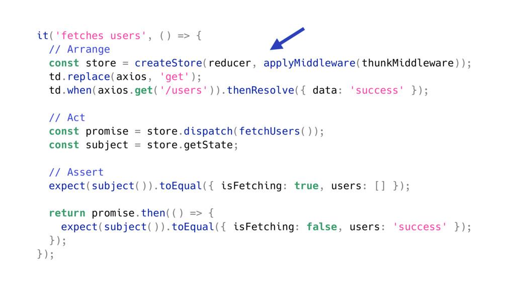 it('fetches users', () => { // Arrange const st...