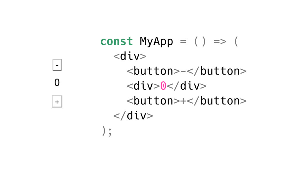 const MyApp = () => ( <div> <button>-</button> ...