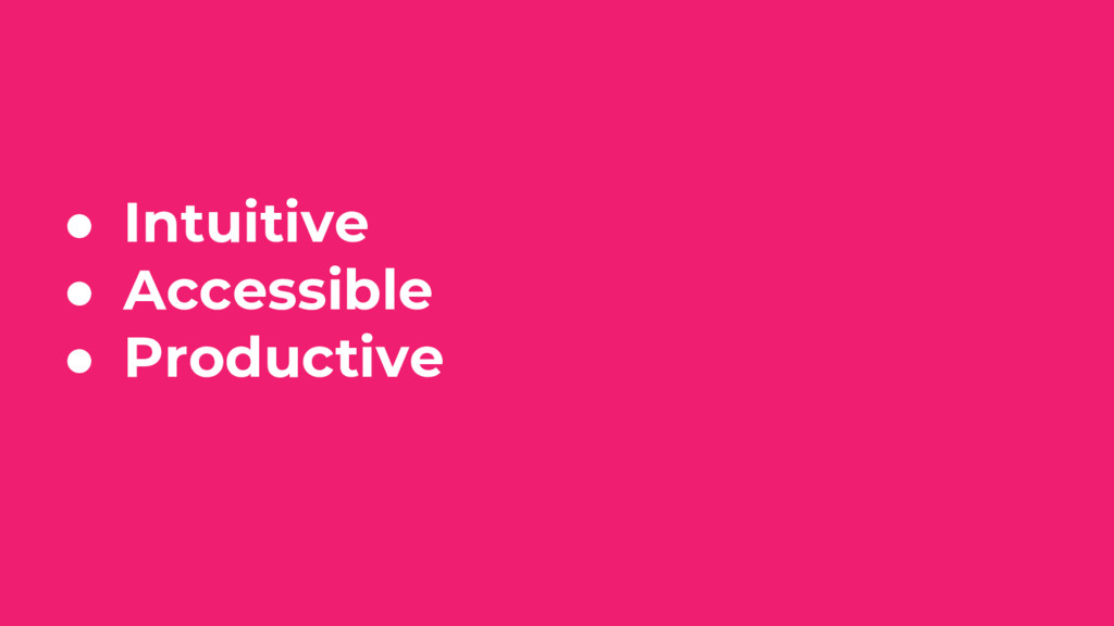● Intuitive ● Accessible ● Productive