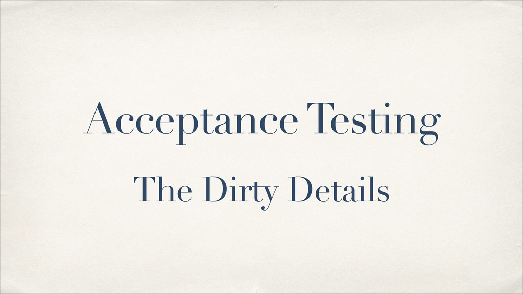 Acceptance Testing The Dirty Details