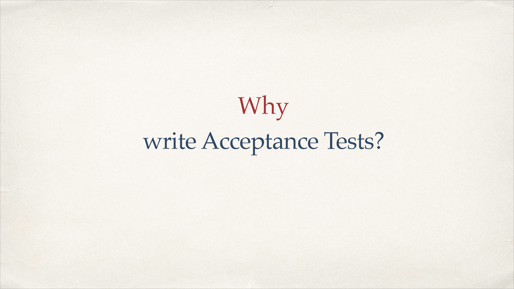Why write Acceptance Tests?