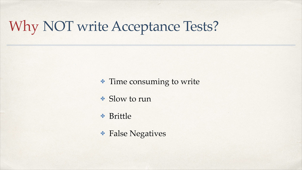 Why NOT write Acceptance Tests? ✤ Time consumin...