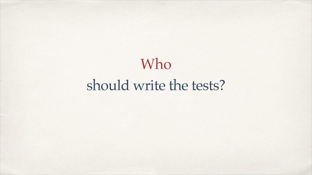 Who should write the tests?