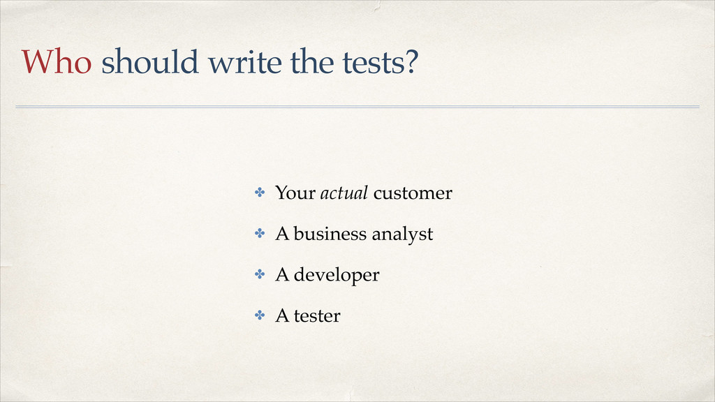 Who should write the tests? ✤ Your actual custo...