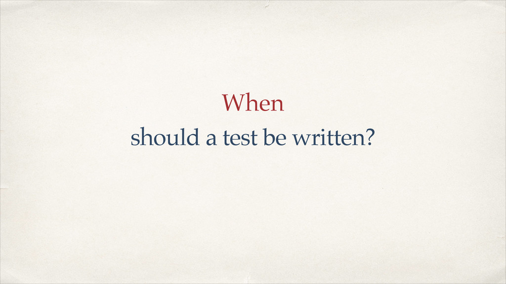 When should a test be written?