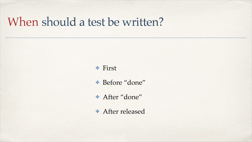 When should a test be written? ✤ First! ✤ Befor...