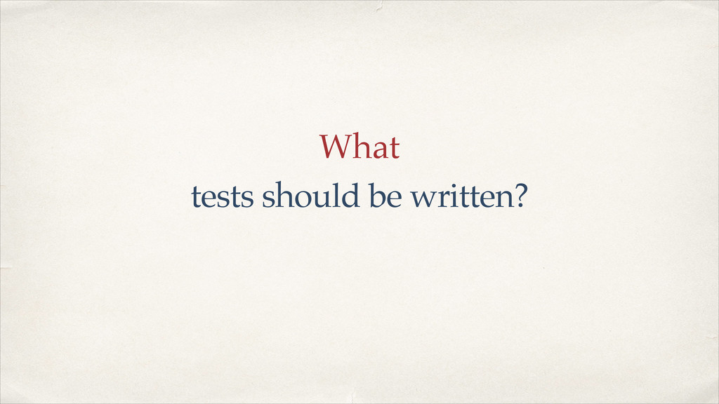 What tests should be written?