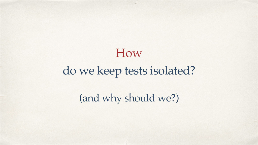 How do we keep tests isolated? (and why should ...