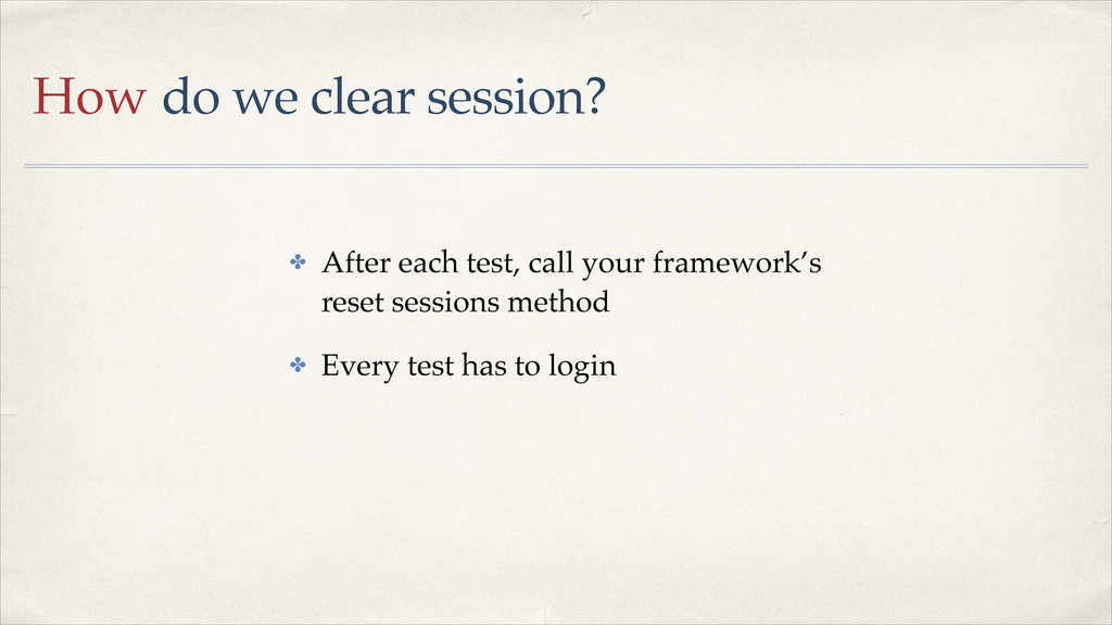 How do we clear session? ✤ After each test, cal...
