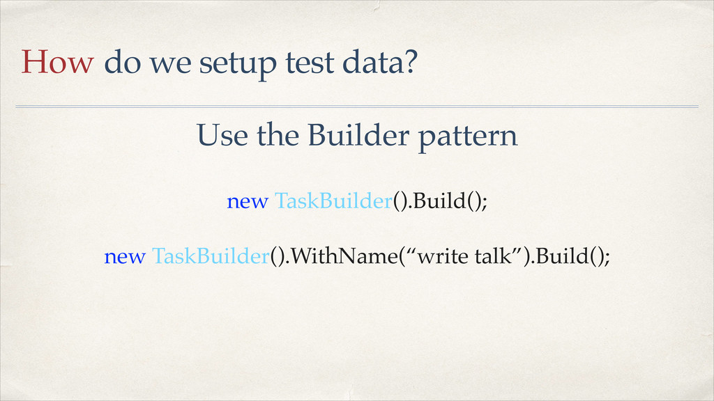 How do we setup test data? Use the Builder patt...