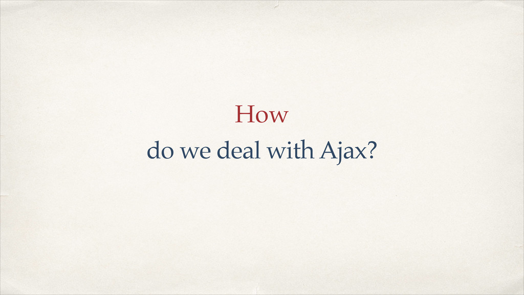 How do we deal with Ajax?