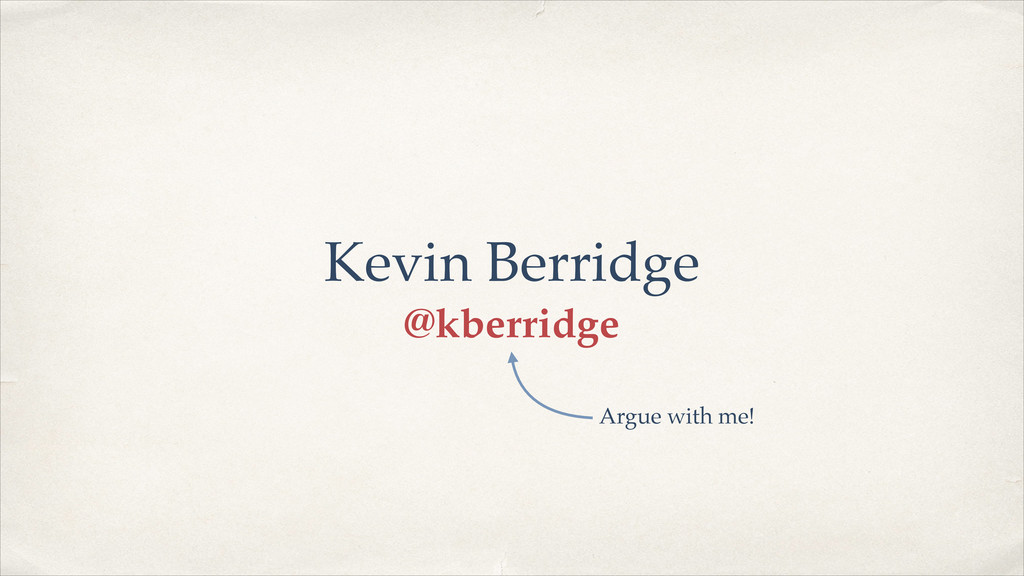 Kevin Berridge @kberridge Argue with me!