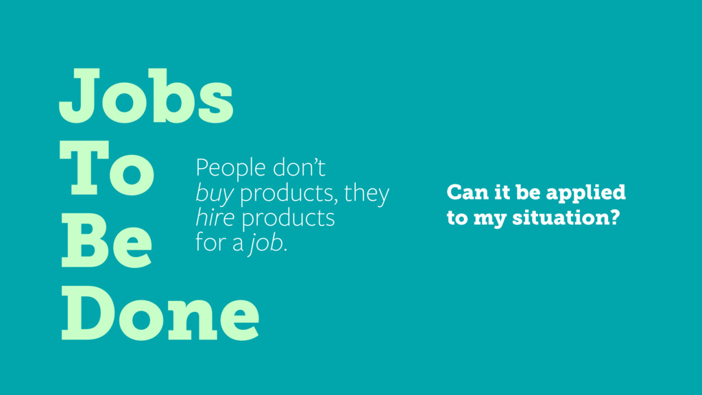 Jobs To Be Done People don't buy products, they...