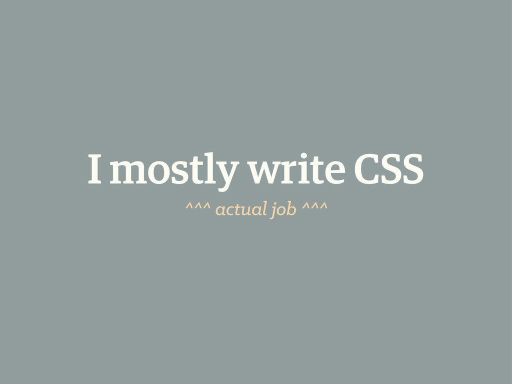 I mostly write CSS ^^^ actual job ^^^