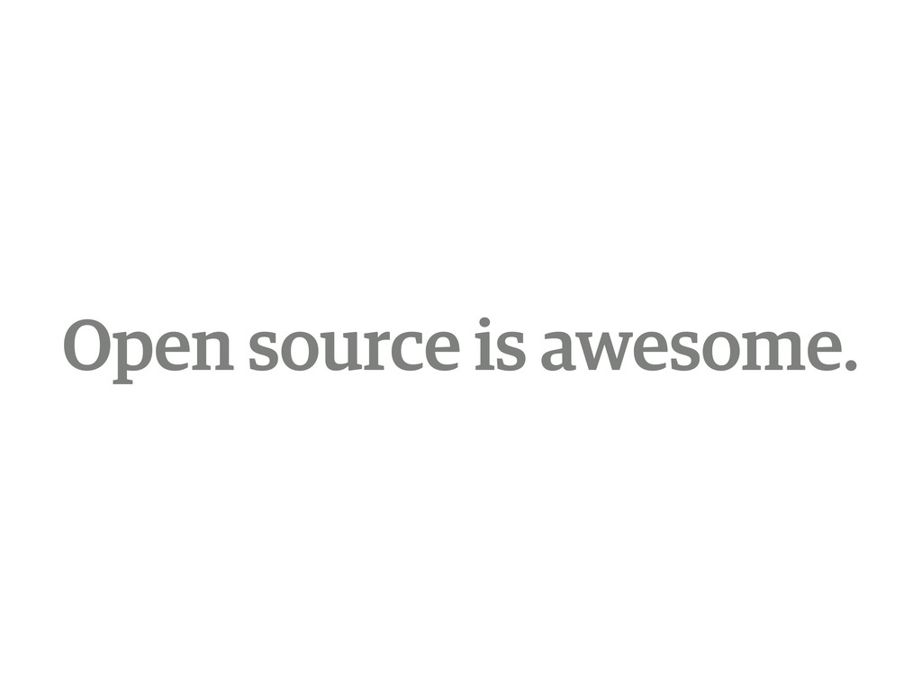 Open source is awesome.