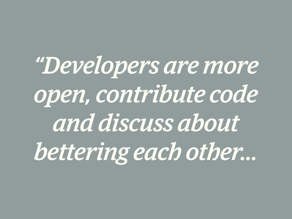 """Developers are more open, contribute code and ..."