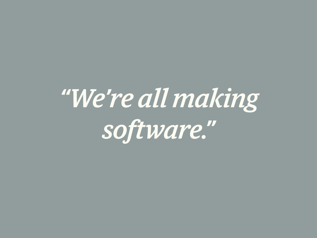 """We're all making software."""
