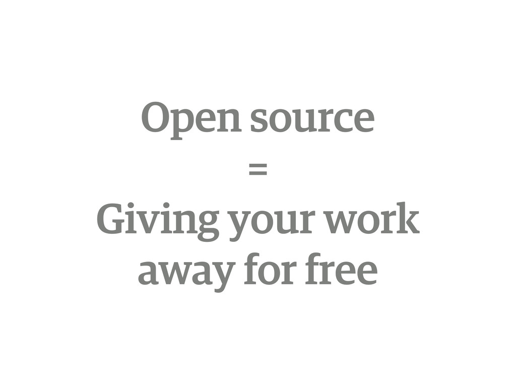 Open source = Giving your work away for free