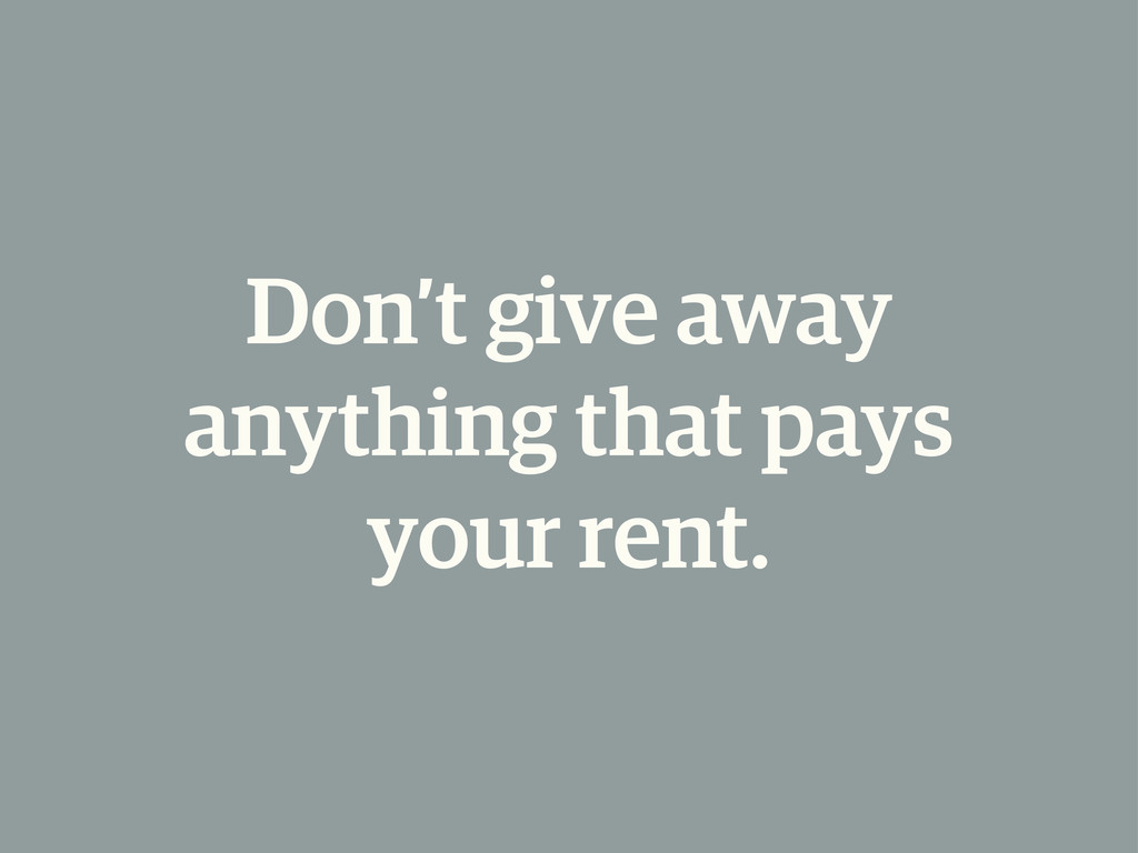 Don't give away anything that pays your rent.
