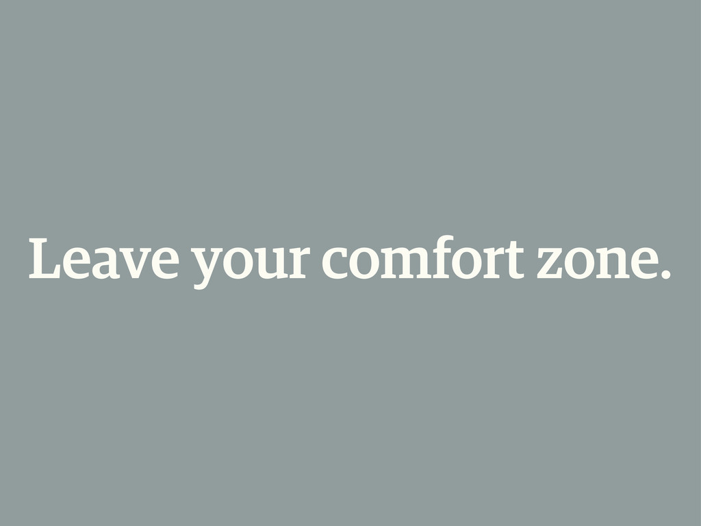 Leave your comfort zone.