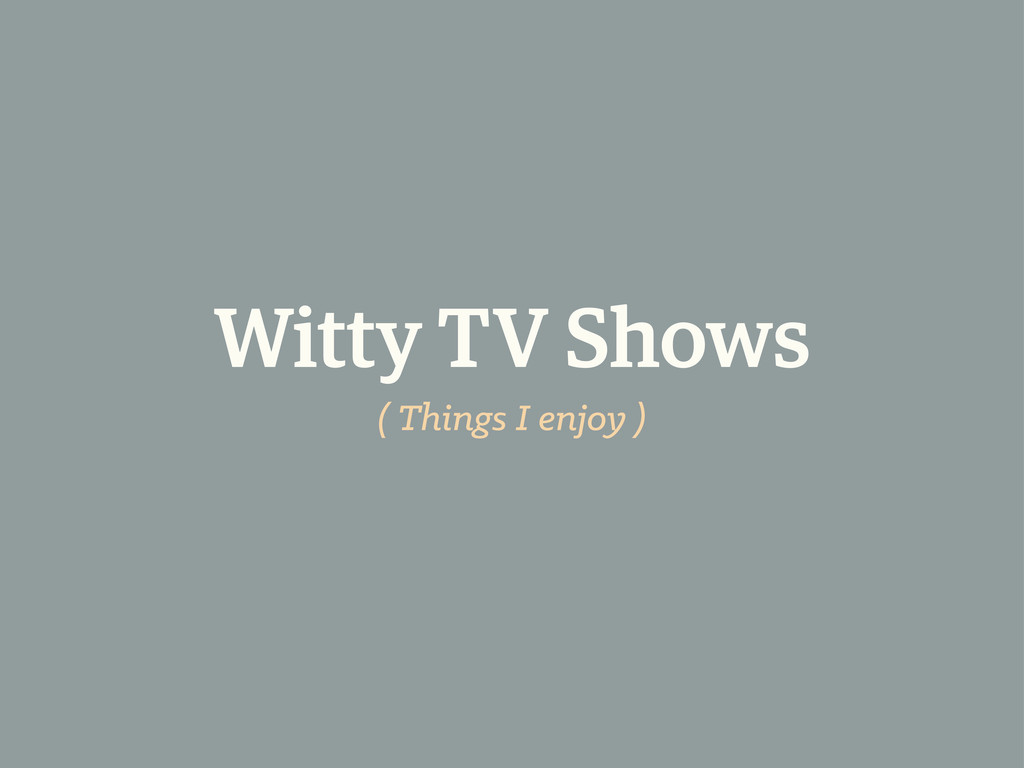 Witty TV Shows ( Things I enjoy )