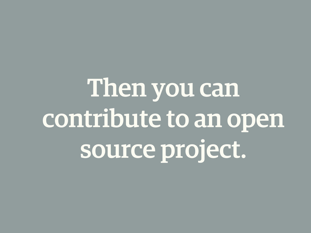 Then you can contribute to an open source proje...