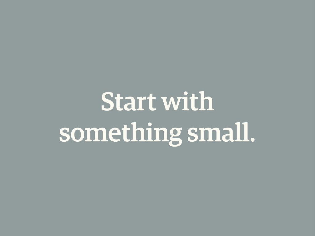Start with something small.