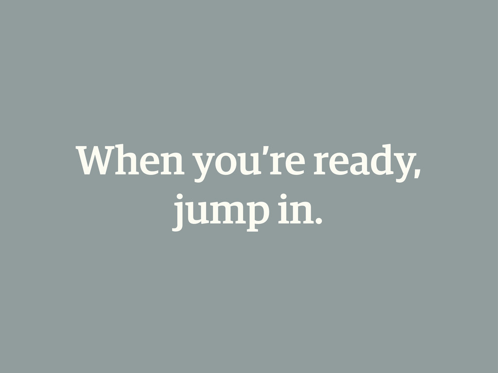 When you're ready, jump in.