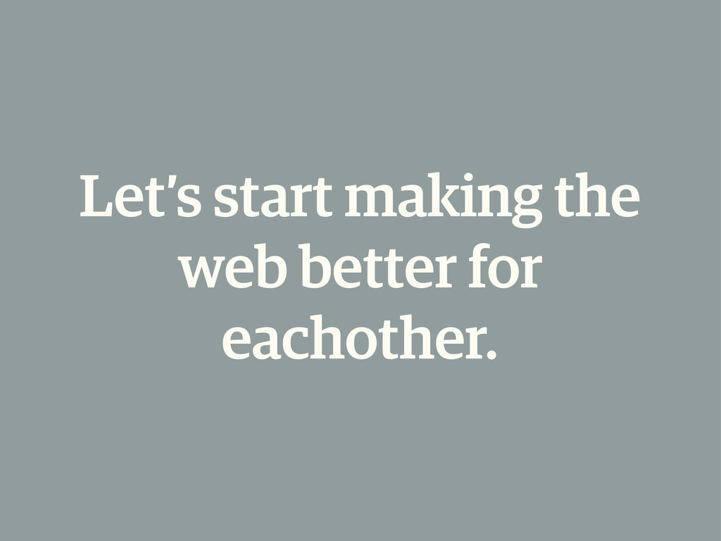 Let's start making the web better for eachother.