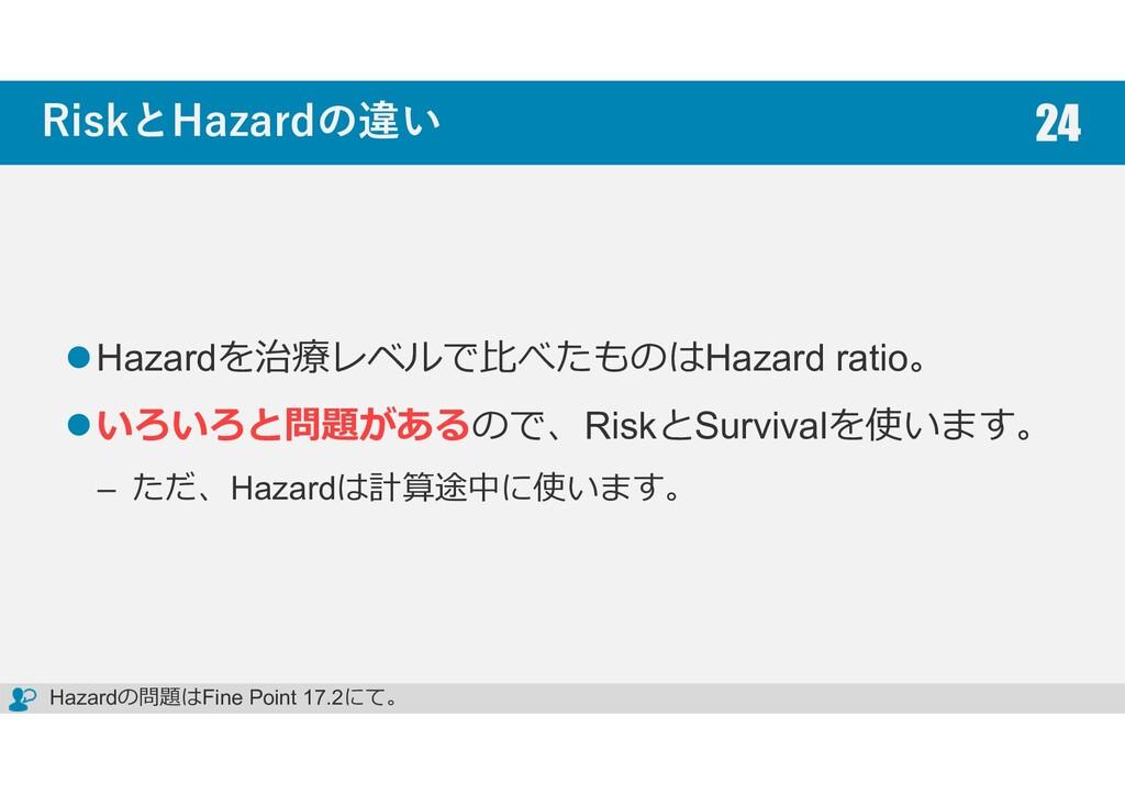 RiskとHazardの違い Hazardを治療レベルで比べたものはHazard ratio。...