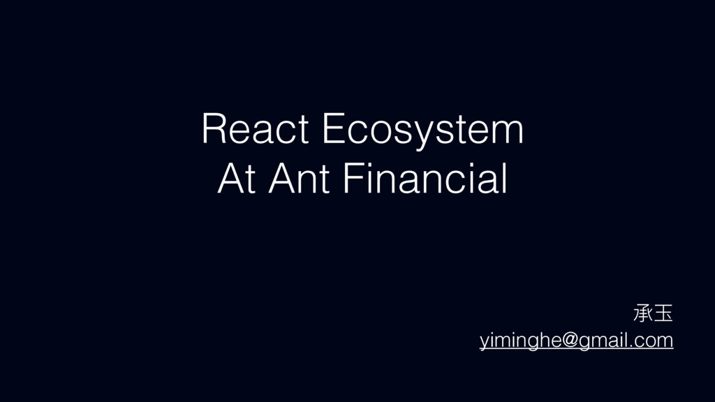 React Ecosystem At Ant Financial ಥሳ yiminghe@gm...