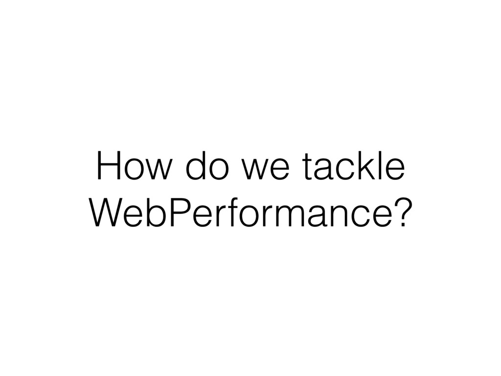 How do we tackle WebPerformance?