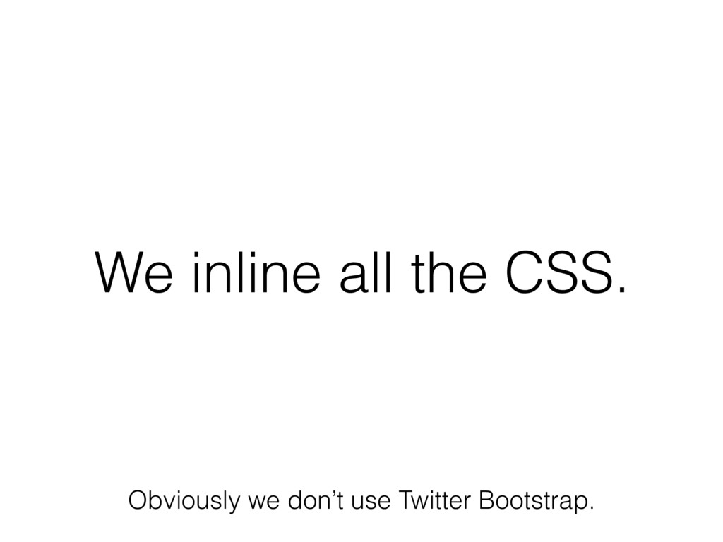 We inline all the CSS. Obviously we don't use T...
