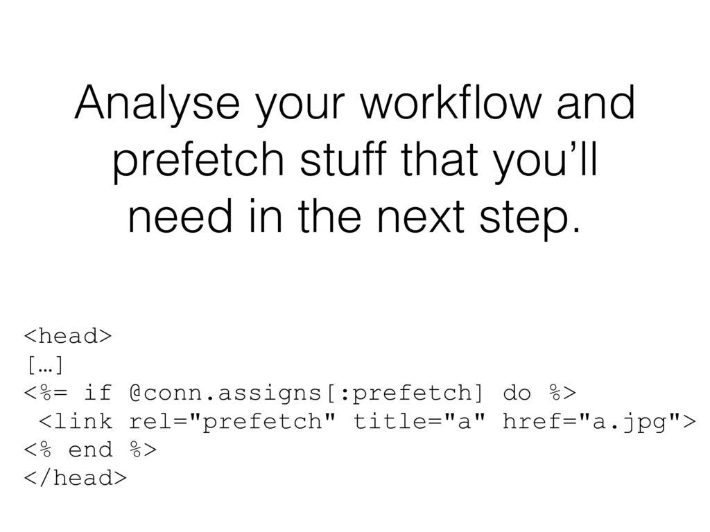 Analyse your workflow and prefetch stuff that yo...
