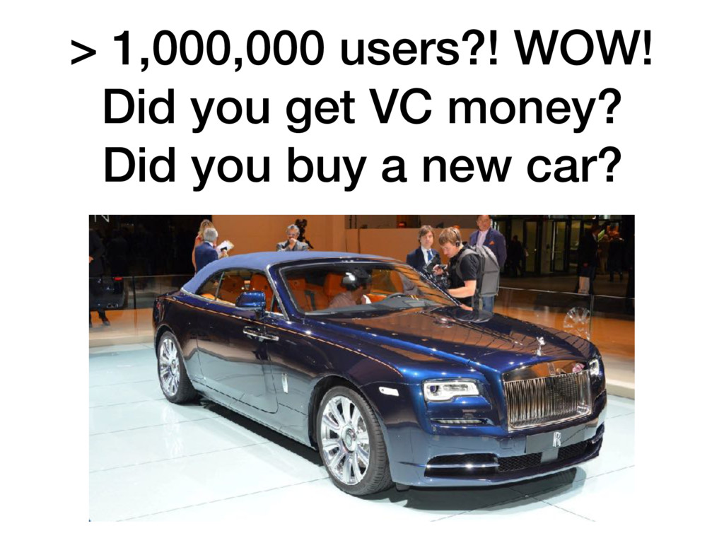 > 1,000,000 users?! WOW! Did you get VC money?