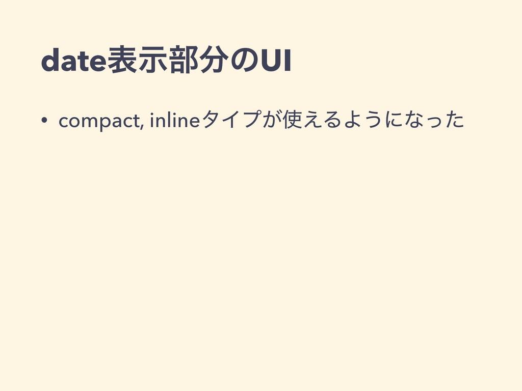 dateදࣔ෦ͷUI • compact, inlineλΠϓ͕͑ΔΑ͏ʹͳͬͨ
