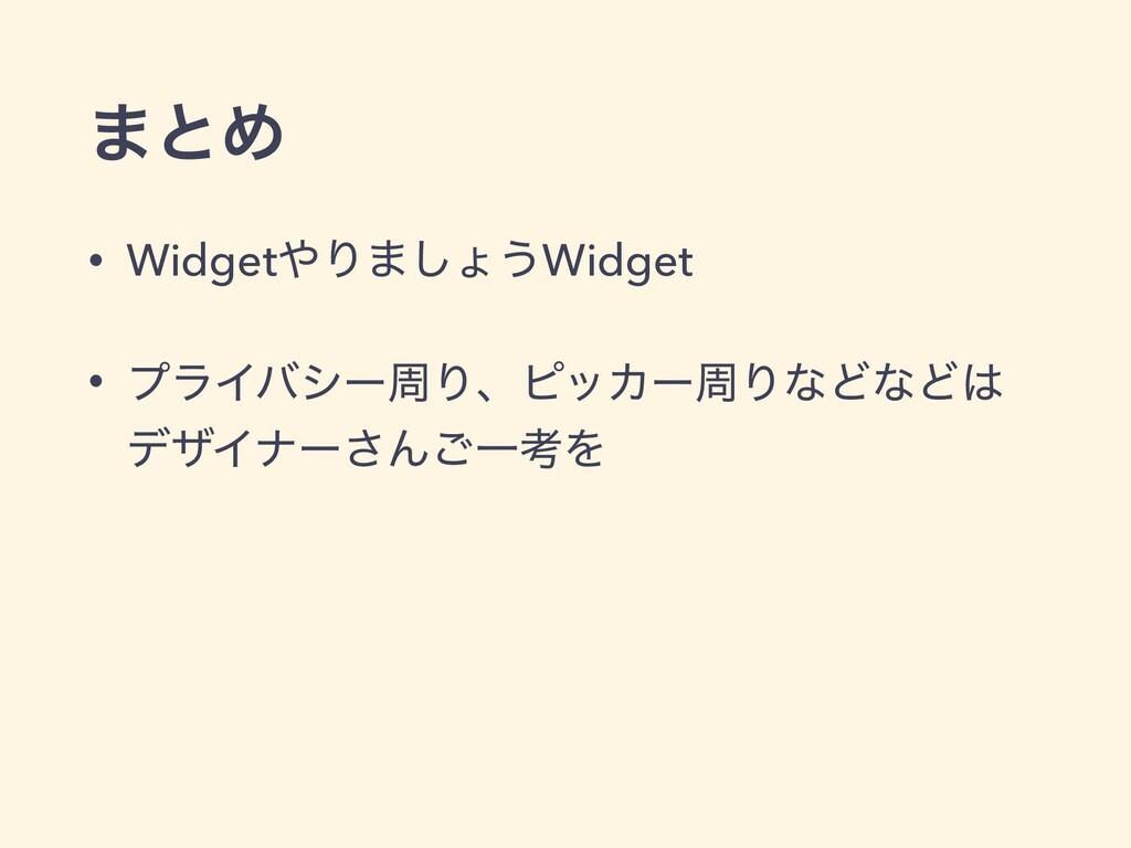 ·ͱΊ • WidgetΓ·͠ΐ͏Widget • ϓϥΠόγʔपΓɺϐοΧʔपΓͳͲͳͲ...