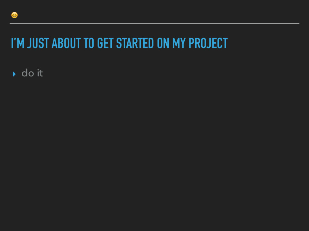 I'M JUST ABOUT TO GET STARTED ON MY PROJECT ▸ ...