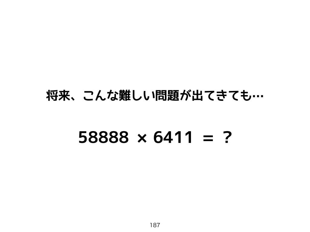 58888 ×6411 = ? 将来、こんな難しい問題が出てきても…