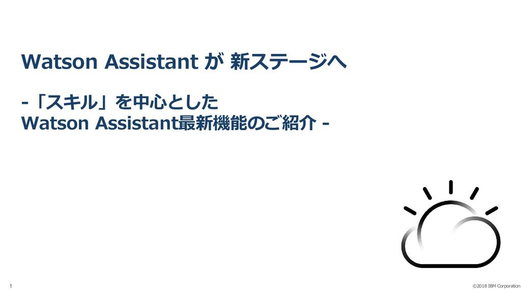 ©2018 IBM Corporation 1 Watson Assistant が 新ステー...