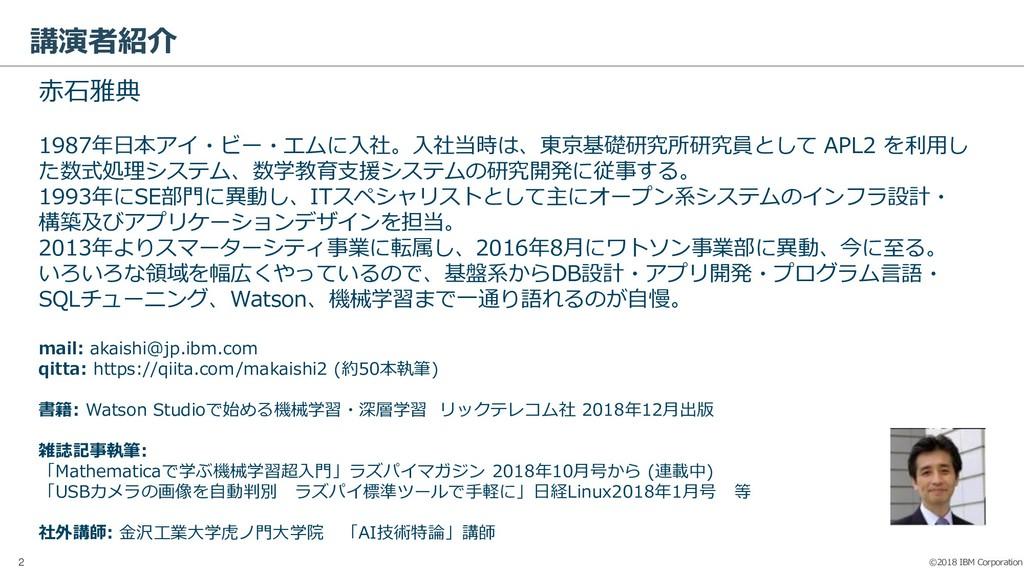 ©2018 IBM Corporation 2 講演者紹介 赤石雅典 1987年日本アイ・ビー...