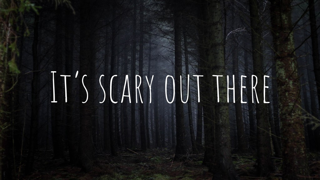 It's scary out there