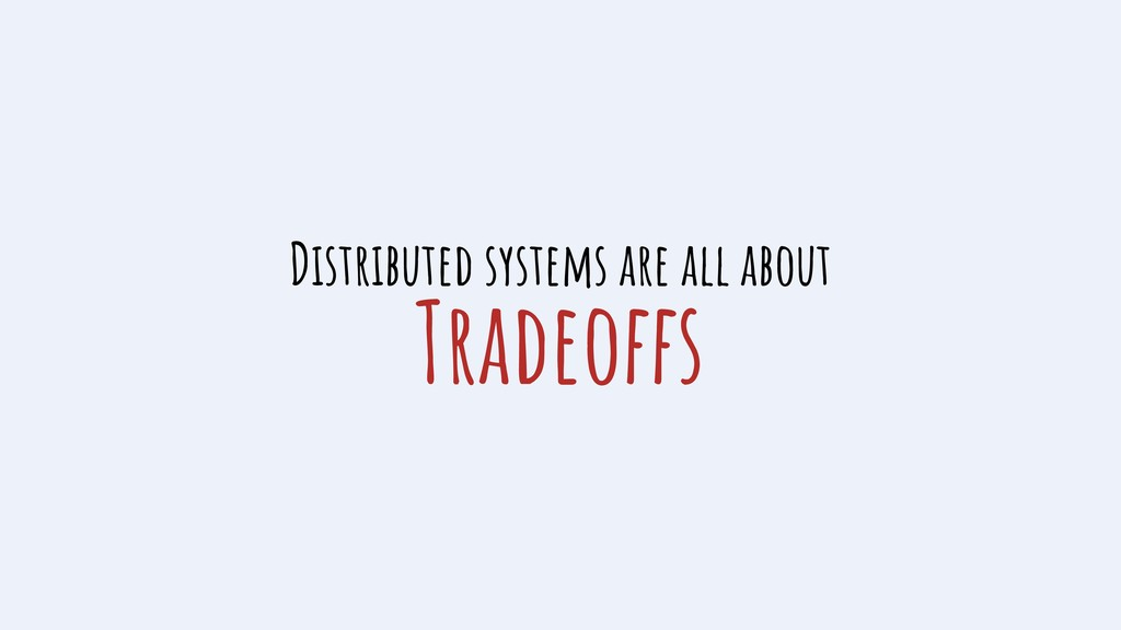 Tradeoffs Distributed systems are all about