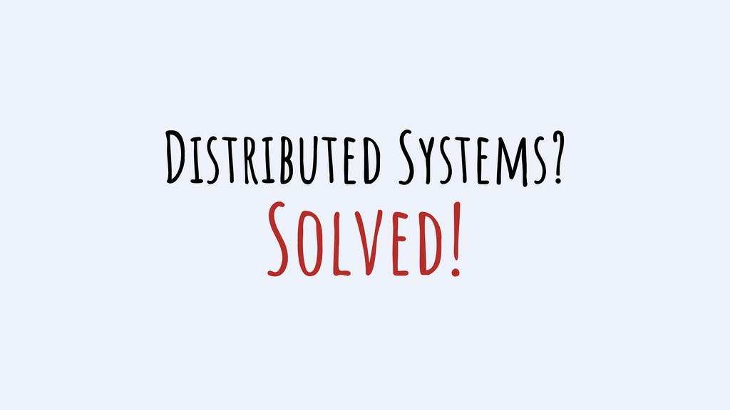 Distributed Systems? Solved!