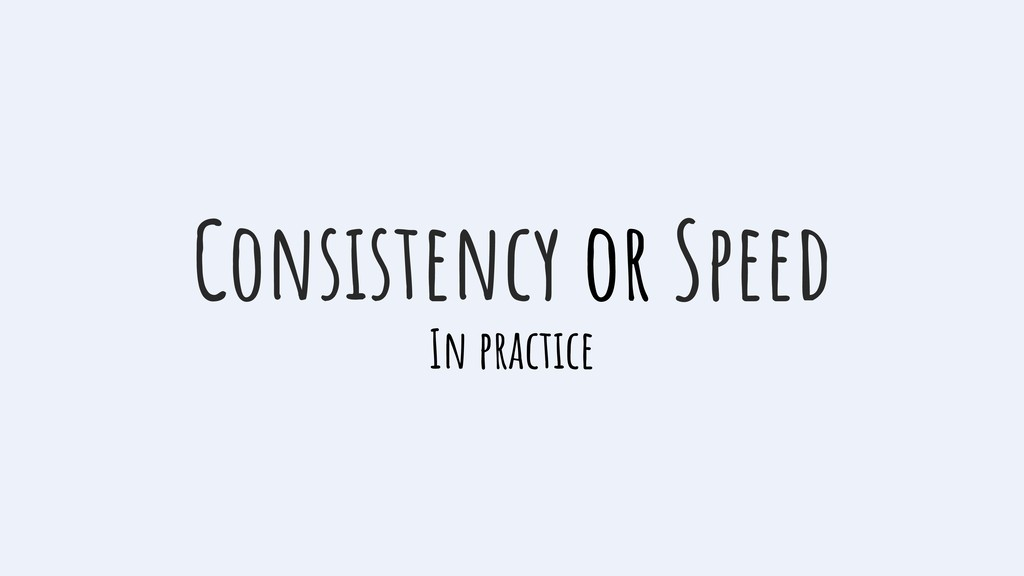 Consistency or Speed In practice
