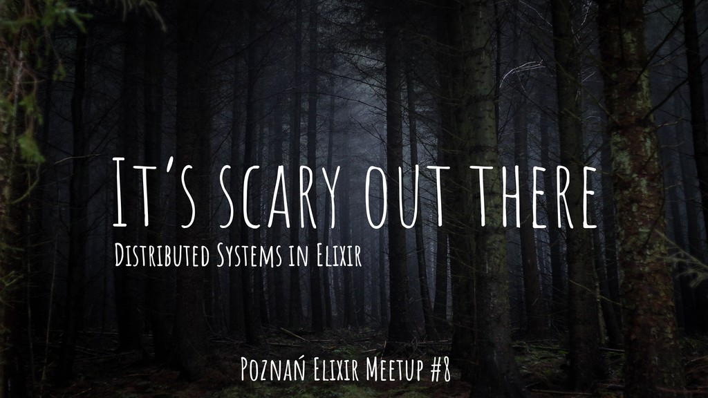 It's scary out there Distributed Systems in Eli...