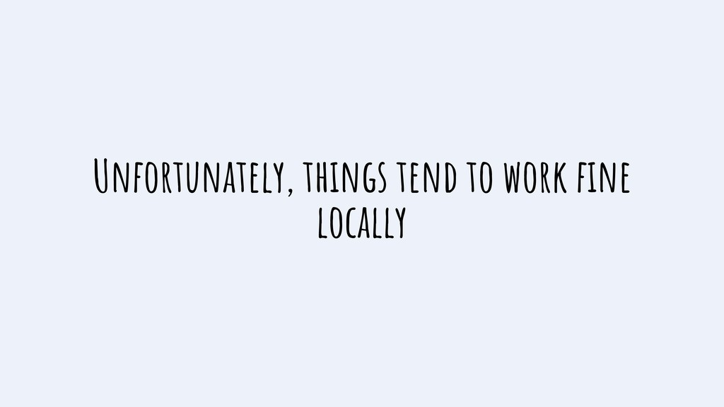 Unfortunately, things tend to work fine locally