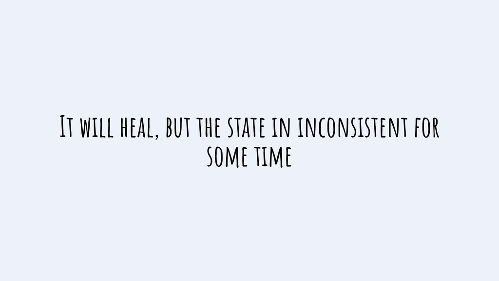 It will heal, but the state in inconsistent for...